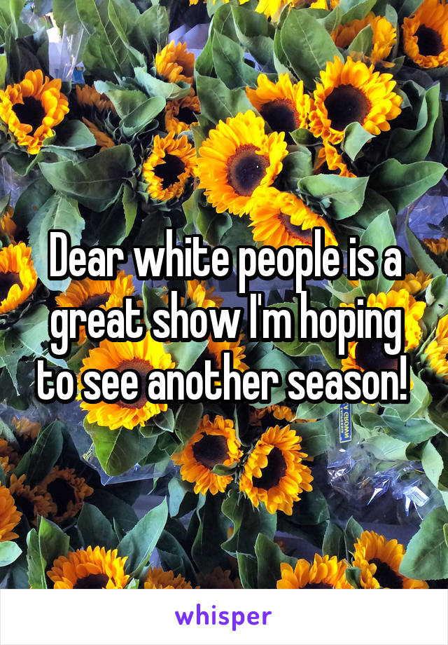Dear white people is a great show I'm hoping to see another season!