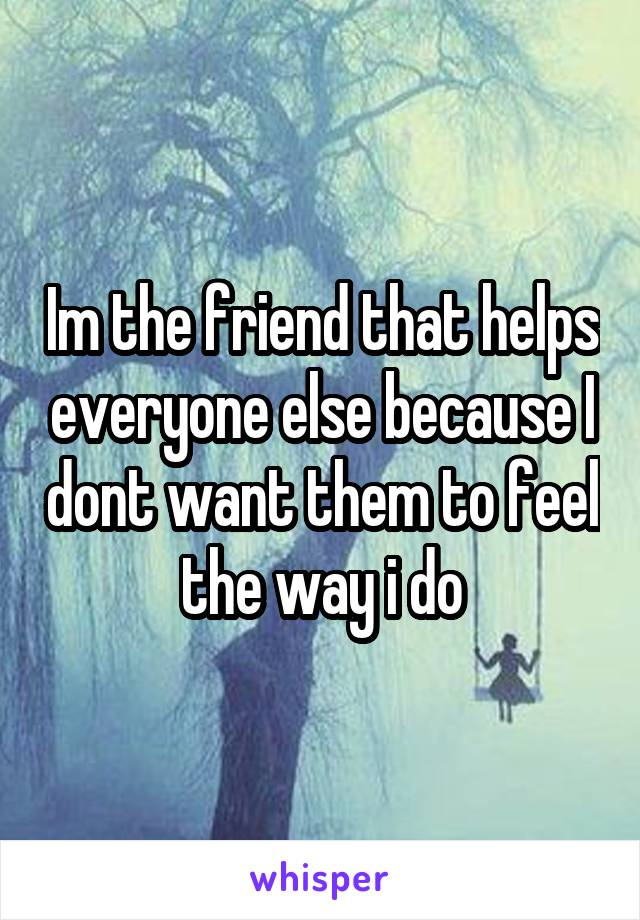 Im the friend that helps everyone else because I dont want them to feel the way i do