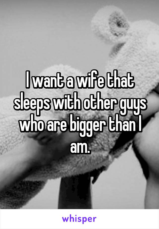 I want a wife that sleeps with other guys who are bigger than I am.