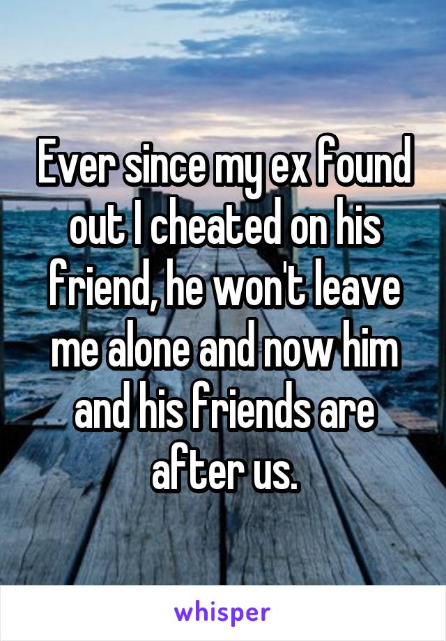 Ever since my ex found out I cheated on his friend, he won't leave me alone and now him and his friends are after us.