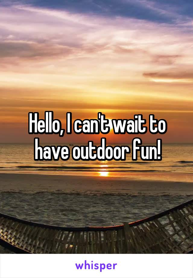 Hello, I can't wait to have outdoor fun!