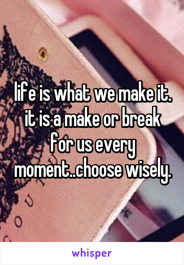 life is what we make it. it is a make or break for us every moment..choose wisely.