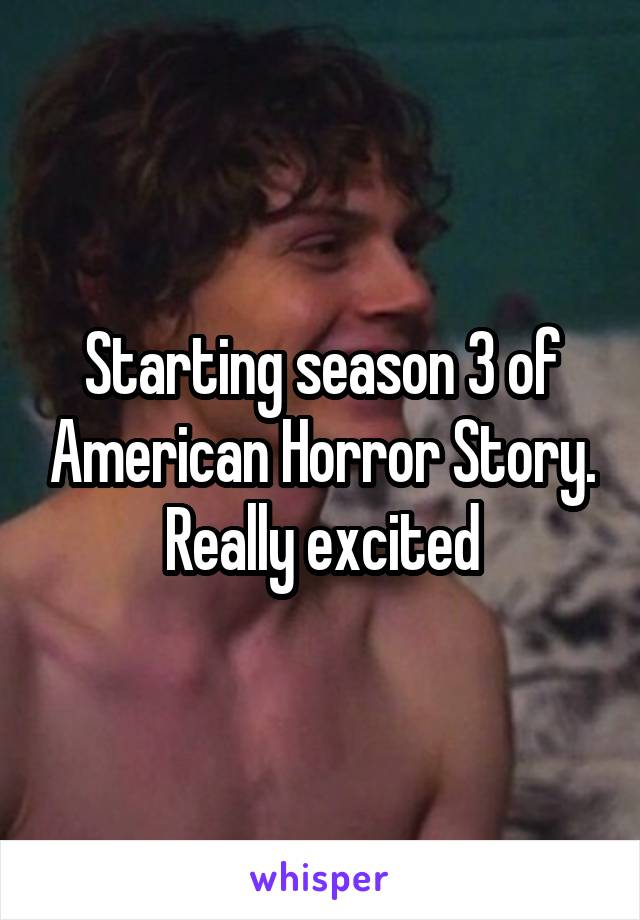 Starting season 3 of American Horror Story. Really excited