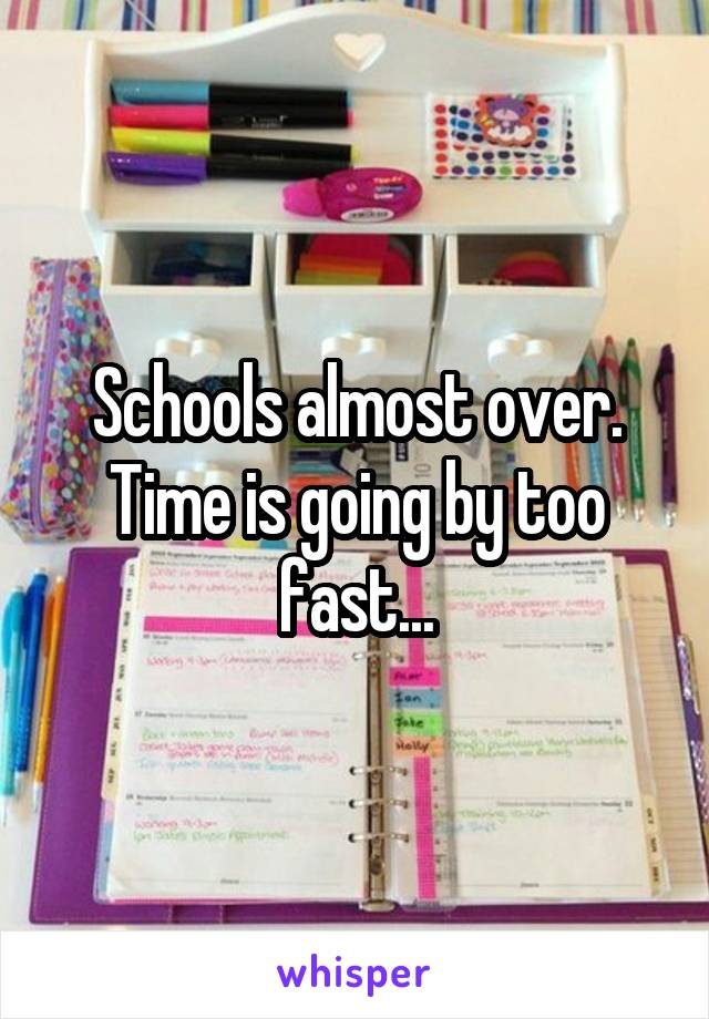 Schools almost over. Time is going by too fast...