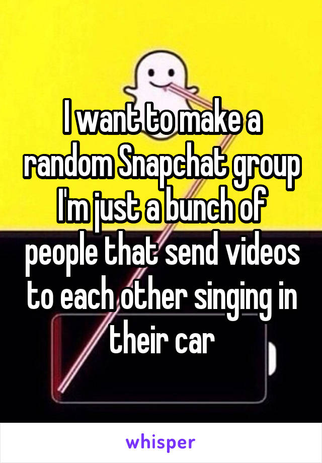 I want to make a random Snapchat group I'm just a bunch of people that send videos to each other singing in their car