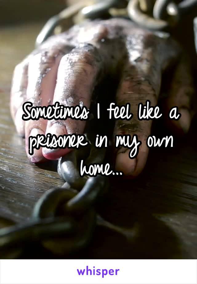 Sometimes I feel like a prisoner in my own home...