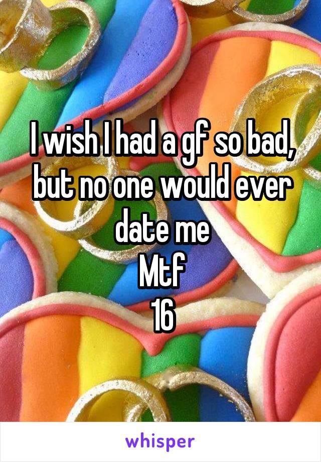 I wish I had a gf so bad, but no one would ever date me Mtf 16
