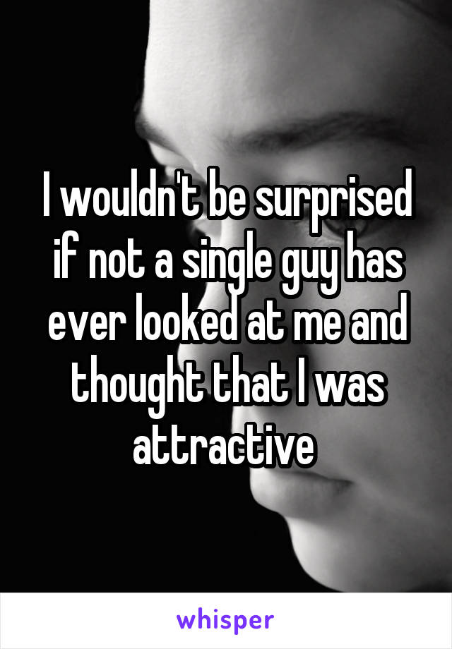 I wouldn't be surprised if not a single guy has ever looked at me and thought that I was attractive