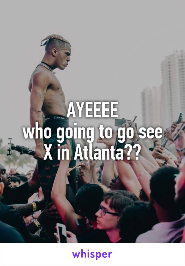 AYEEEE who going to go see X in Atlanta??