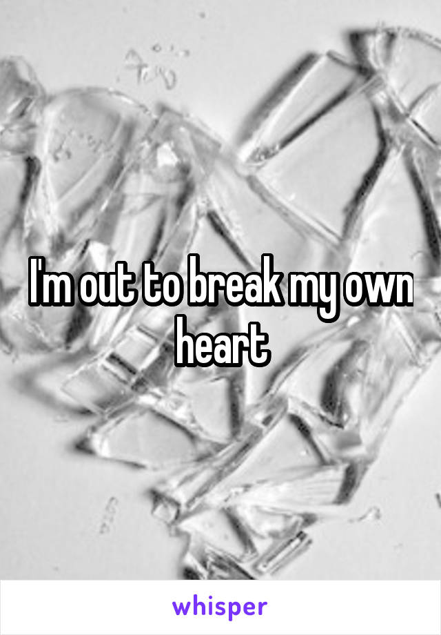 I'm out to break my own heart
