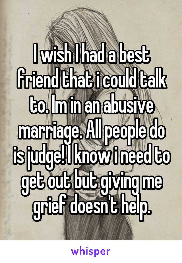 I wish I had a best friend that i could talk to. Im in an abusive marriage. All people do is judge! I know i need to get out but giving me grief doesn't help.