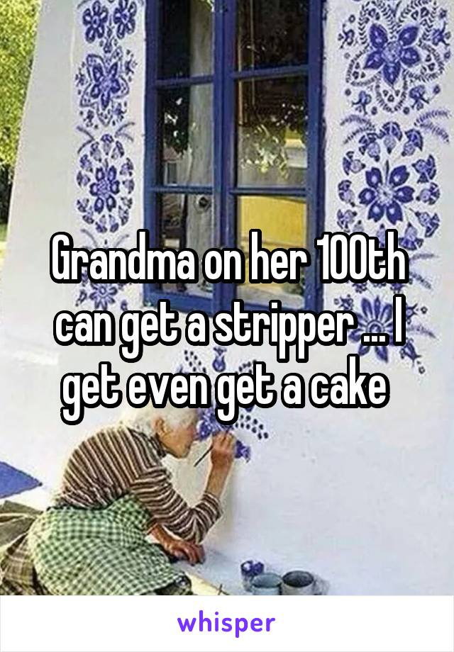 Grandma on her 100th can get a stripper ... I get even get a cake