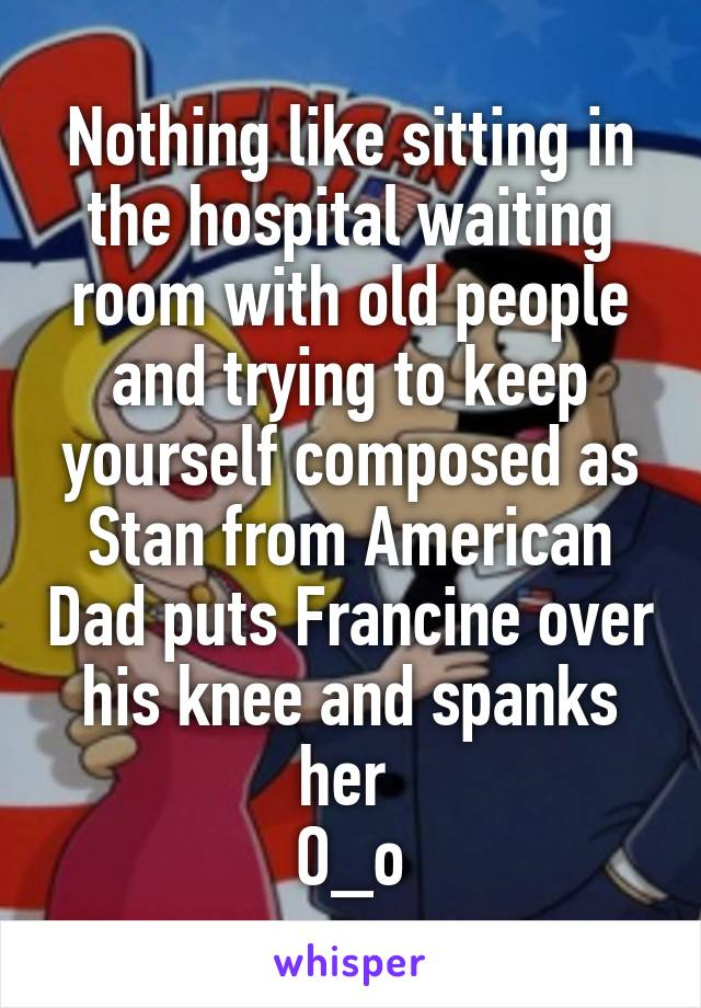 Nothing like sitting in the hospital waiting room with old people and trying to keep yourself composed as Stan from American Dad puts Francine over his knee and spanks her  O_o