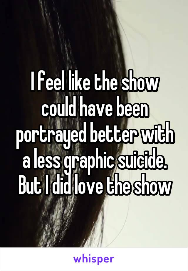 I feel like the show could have been portrayed better with a less graphic suicide. But I did love the show