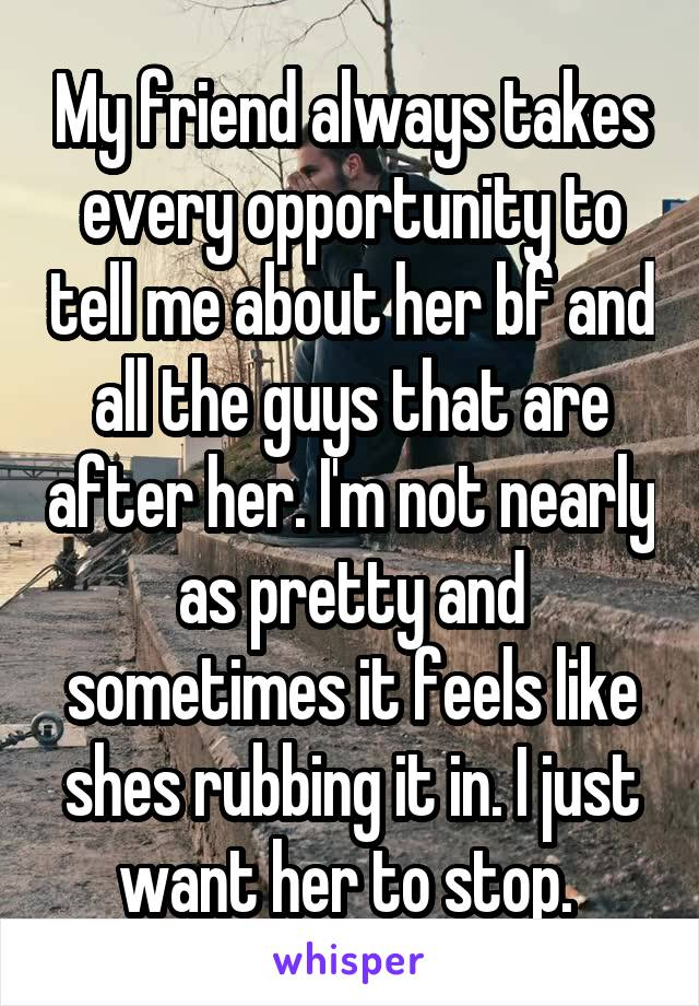 My friend always takes every opportunity to tell me about her bf and all the guys that are after her. I'm not nearly as pretty and sometimes it feels like shes rubbing it in. I just want her to stop.