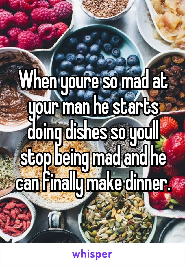 When youre so mad at your man he starts doing dishes so youll stop being mad and he can finally make dinner.