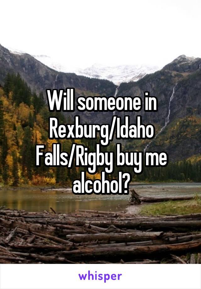 Will someone in Rexburg/Idaho Falls/Rigby buy me alcohol?
