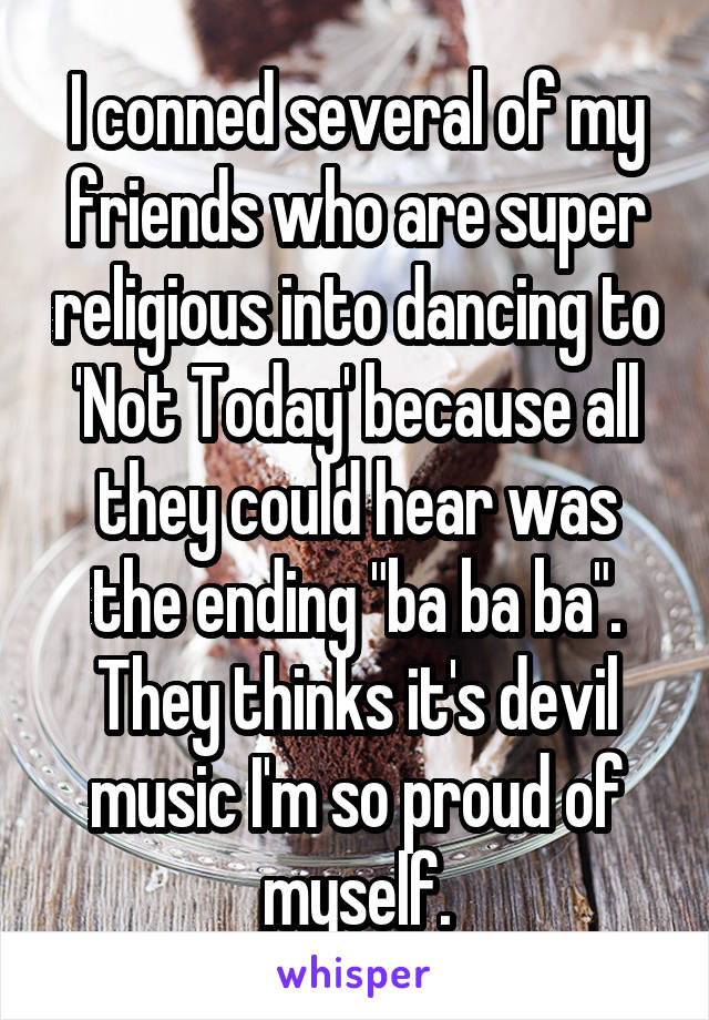 "I conned several of my friends who are super religious into dancing to 'Not Today' because all they could hear was the ending ""ba ba ba"". They thinks it's devil music I'm so proud of myself."