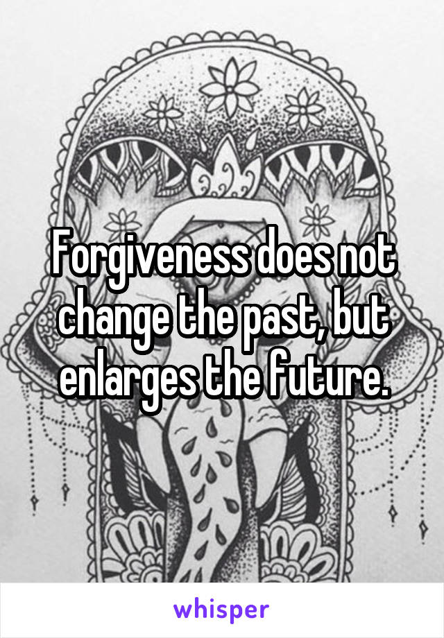 Forgiveness does not change the past, but enlarges the future.
