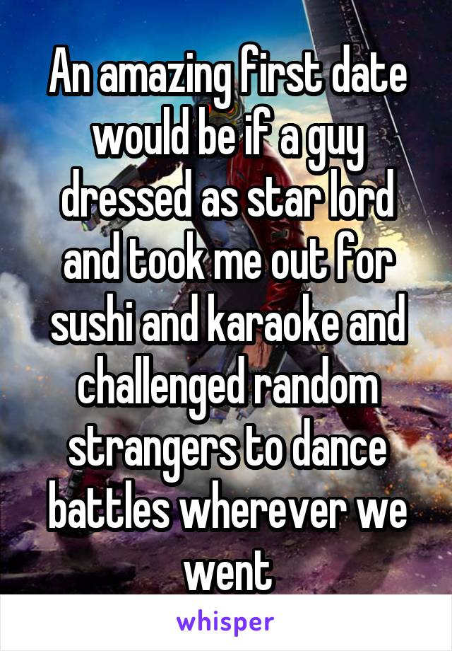 An amazing first date would be if a guy dressed as star lord and took me out for sushi and karaoke and challenged random strangers to dance battles wherever we went