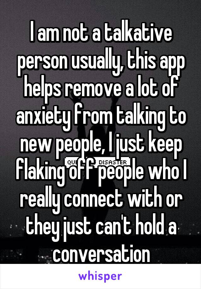 I am not a talkative person usually, this app helps remove a lot of anxiety from talking to new people, I just keep flaking off people who I really connect with or they just can't hold a conversation