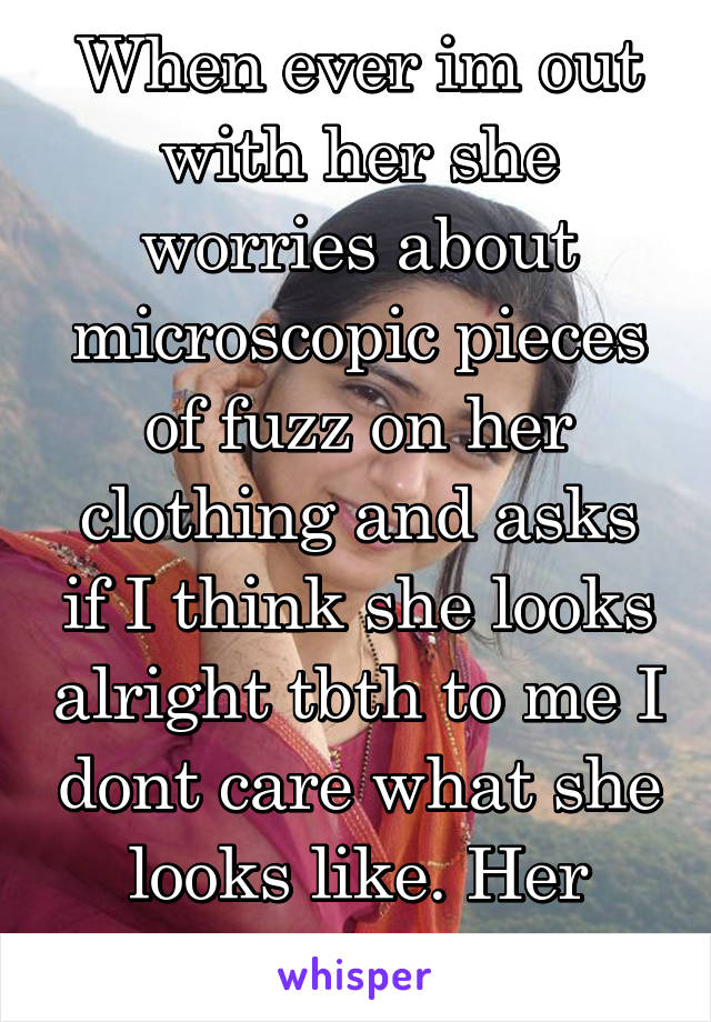 When ever im out with her she worries about microscopic pieces of fuzz on her clothing and asks if I think she looks alright tbth to me I dont care what she looks like. Her heart is beautiful.