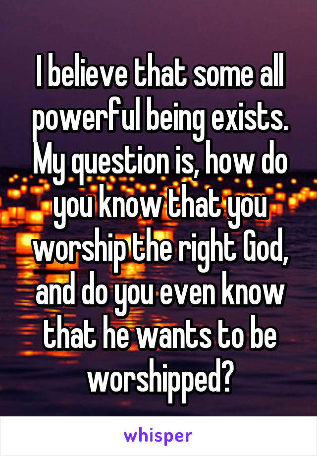 I believe that some all powerful being exists. My question is, how do you know that you worship the right God, and do you even know that he wants to be worshipped?