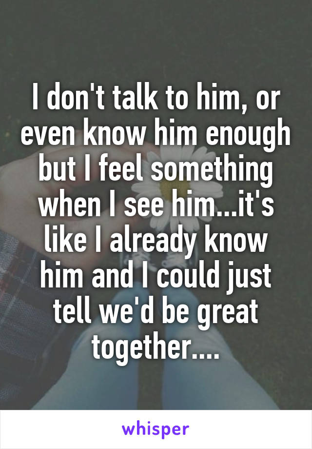 I don't talk to him, or even know him enough but I feel something when I see him...it's like I already know him and I could just tell we'd be great together....