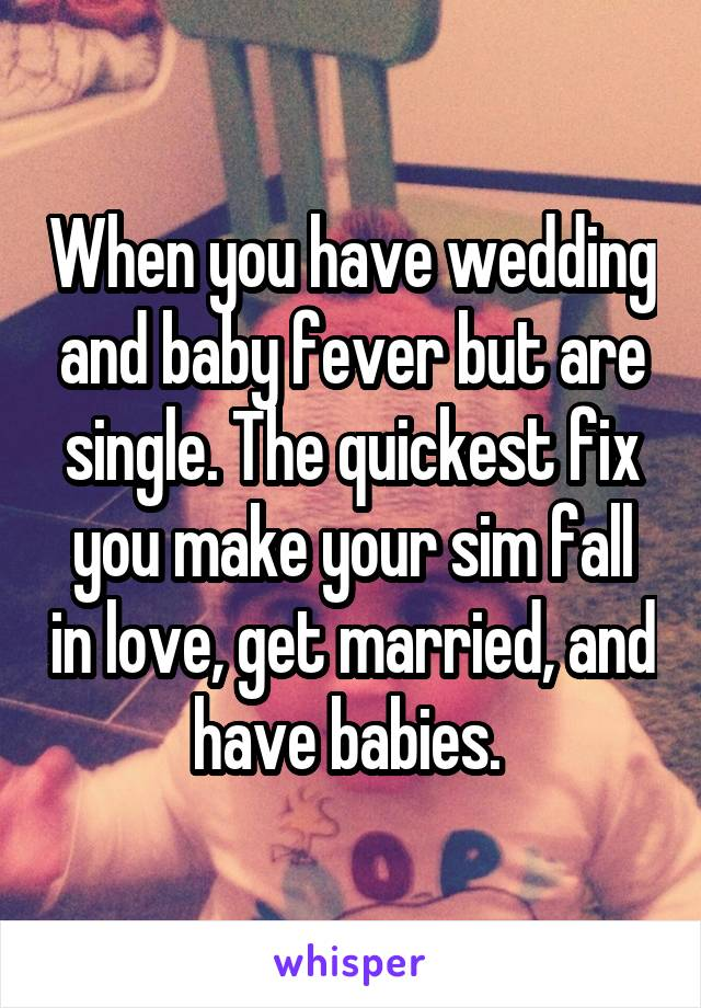 When you have wedding and baby fever but are single. The quickest fix you make your sim fall in love, get married, and have babies.