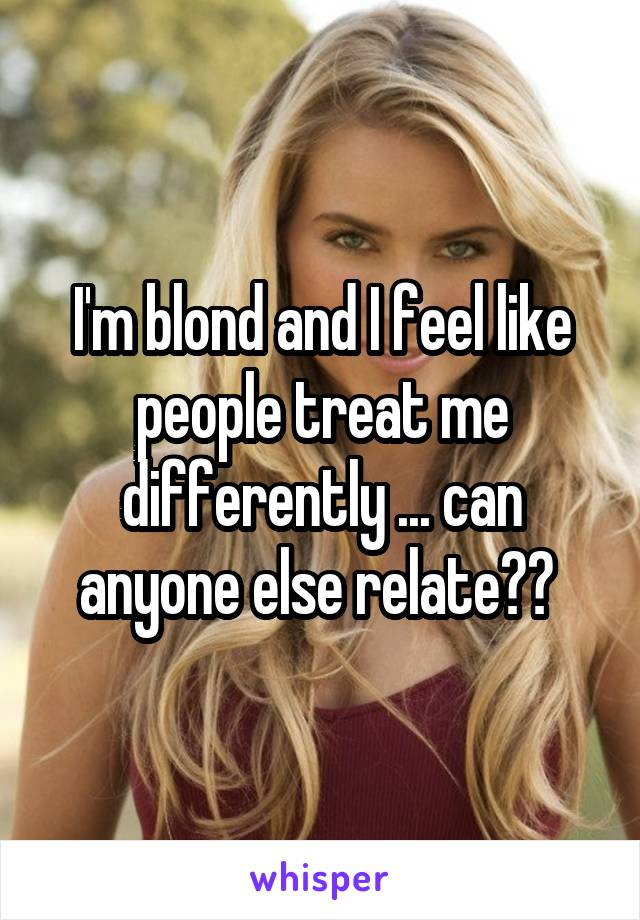 I'm blond and I feel like people treat me differently ... can anyone else relate??