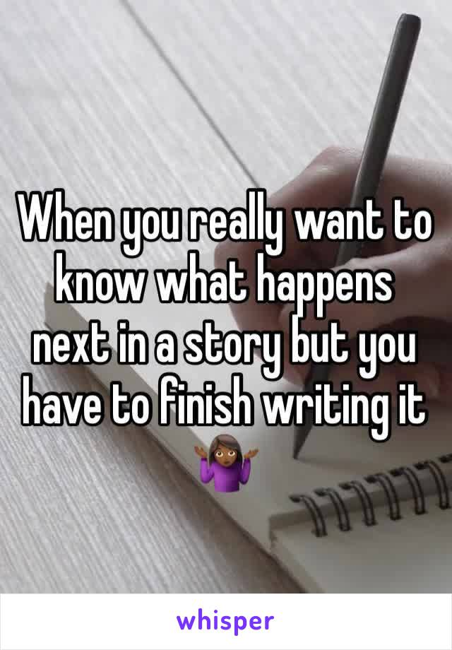When you really want to know what happens next in a story but you have to finish writing it 🤷🏾♀️