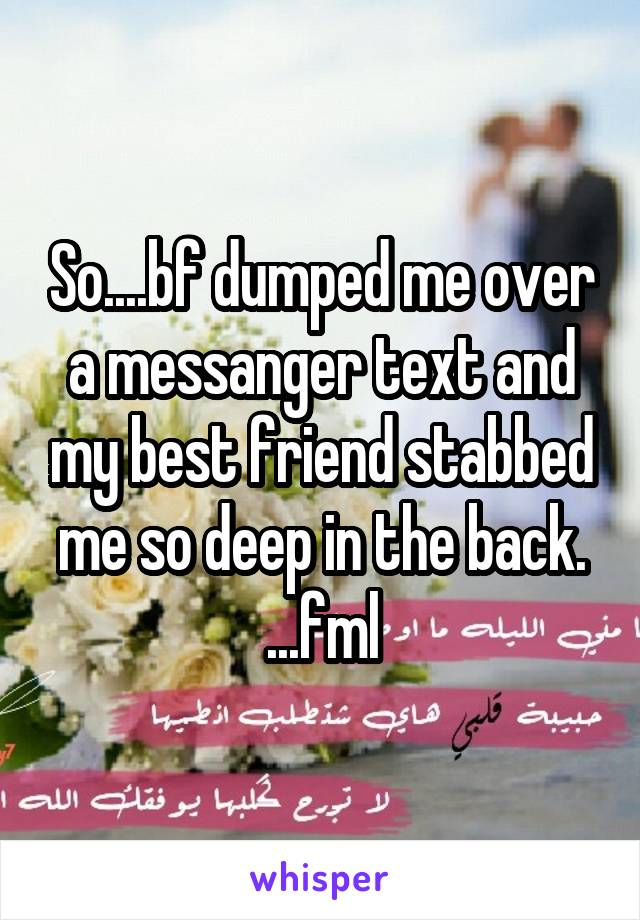 So....bf dumped me over a messanger text and my best friend stabbed me so deep in the back. ...fml