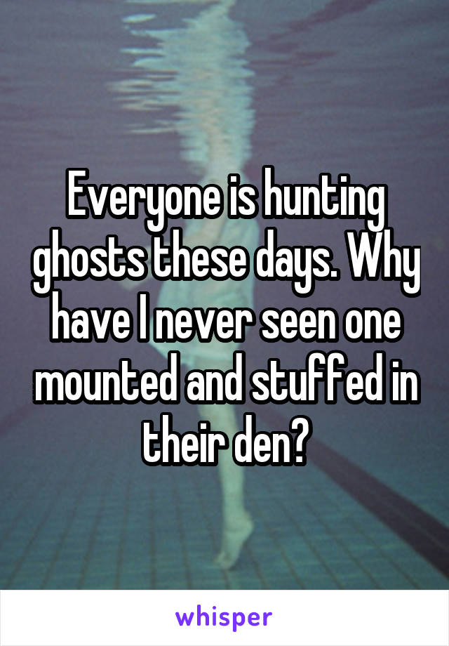 Everyone is hunting ghosts these days. Why have I never seen one mounted and stuffed in their den?