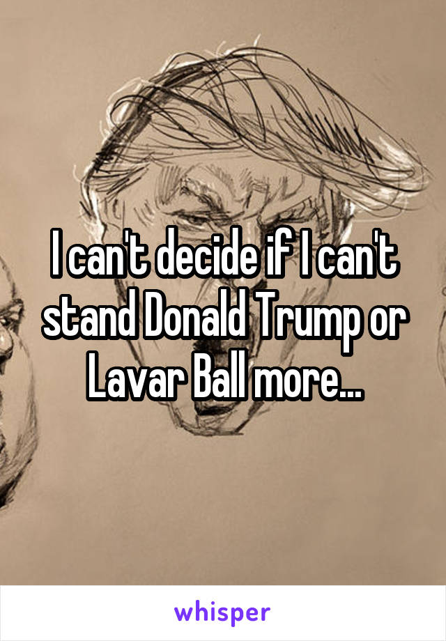 I can't decide if I can't stand Donald Trump or Lavar Ball more...