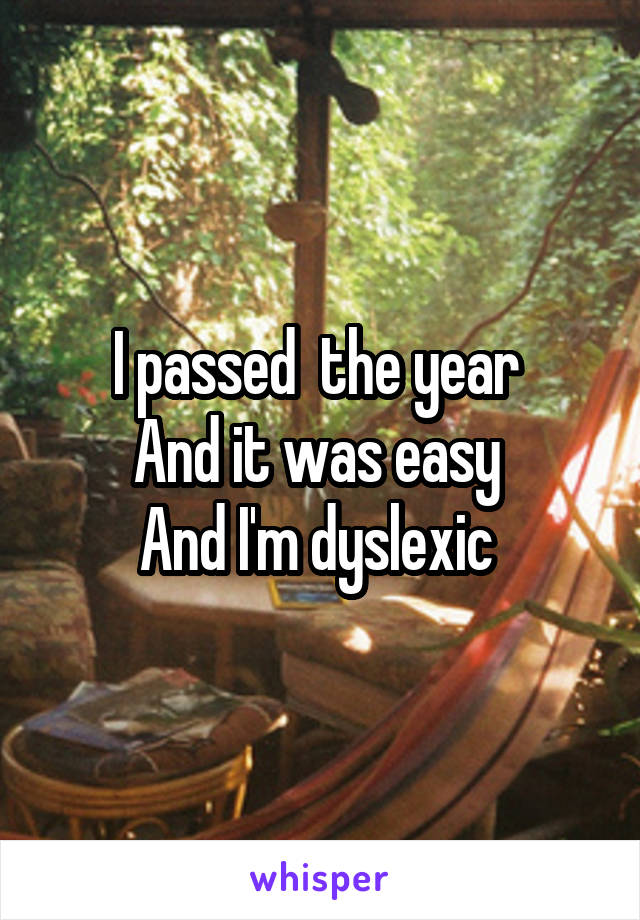 I passed  the year  And it was easy  And I'm dyslexic