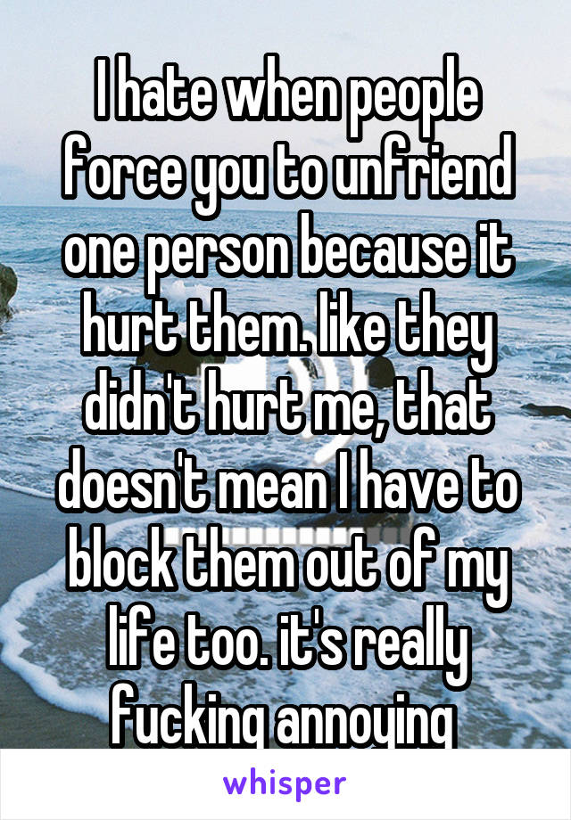 I hate when people force you to unfriend one person because it hurt them. like they didn't hurt me, that doesn't mean I have to block them out of my life too. it's really fucking annoying