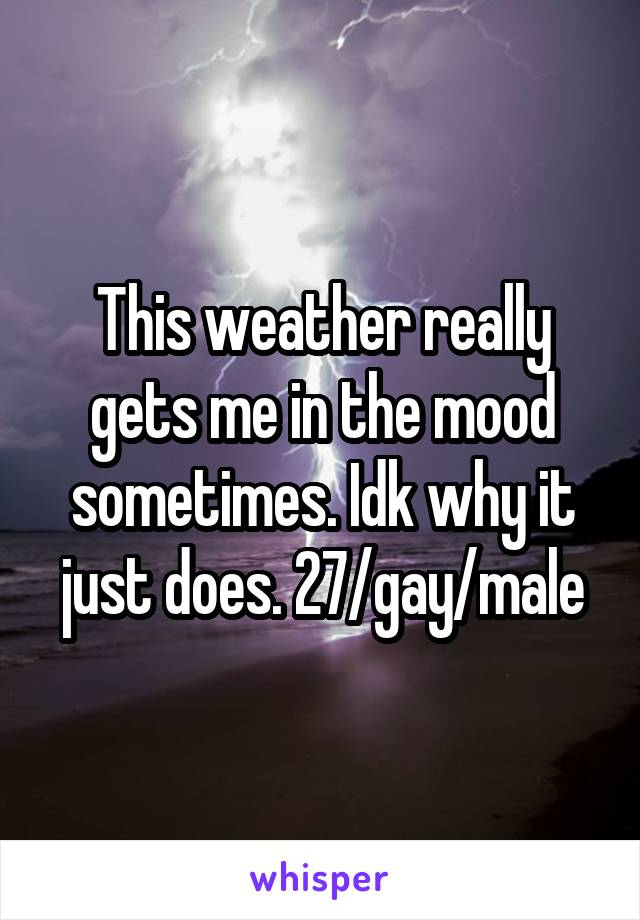 This weather really gets me in the mood sometimes. Idk why it just does. 27/gay/male