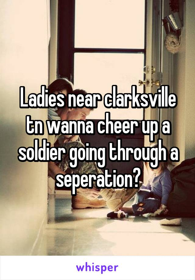 Ladies near clarksville tn wanna cheer up a soldier going through a seperation?