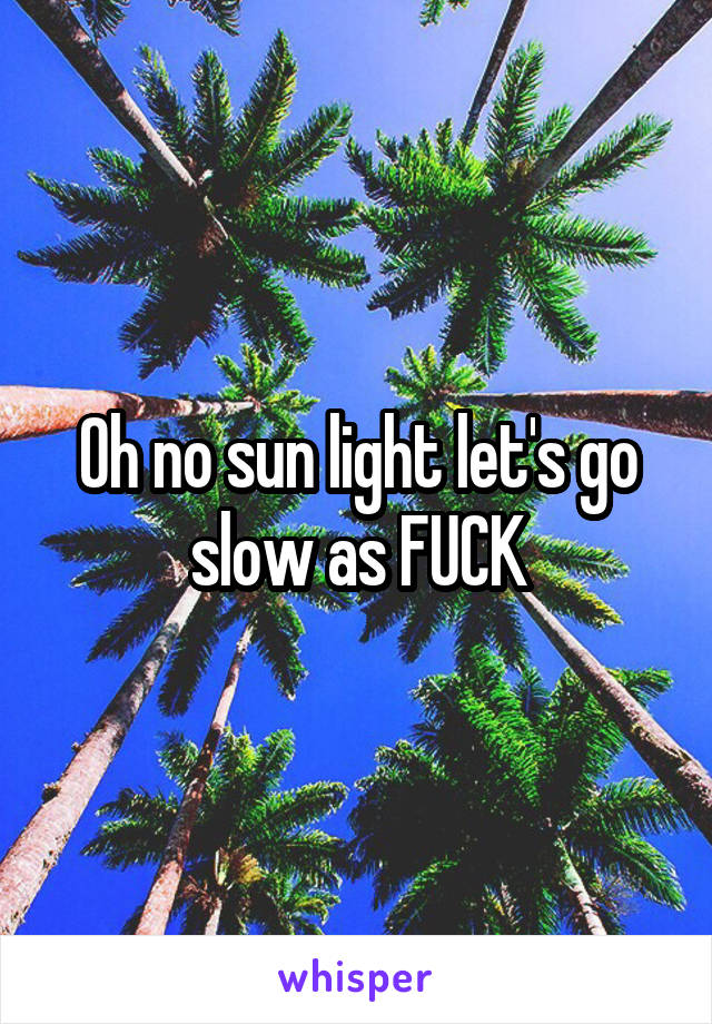 Oh no sun light let's go slow as FUCK