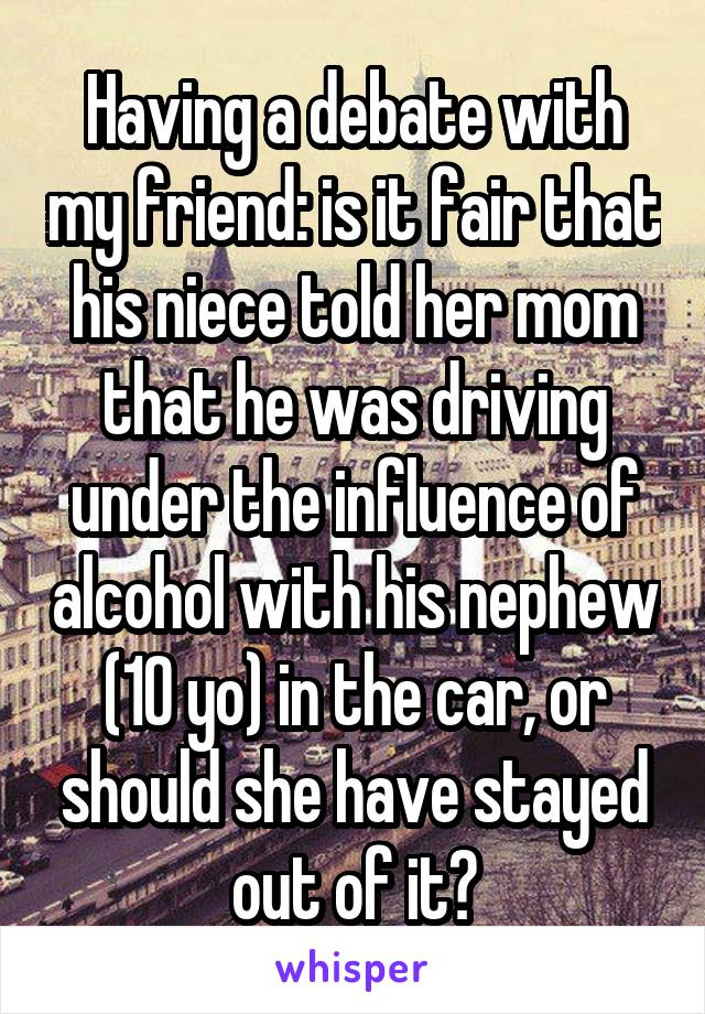 Having a debate with my friend: is it fair that his niece told her mom that he was driving under the influence of alcohol with his nephew (10 yo) in the car, or should she have stayed out of it?