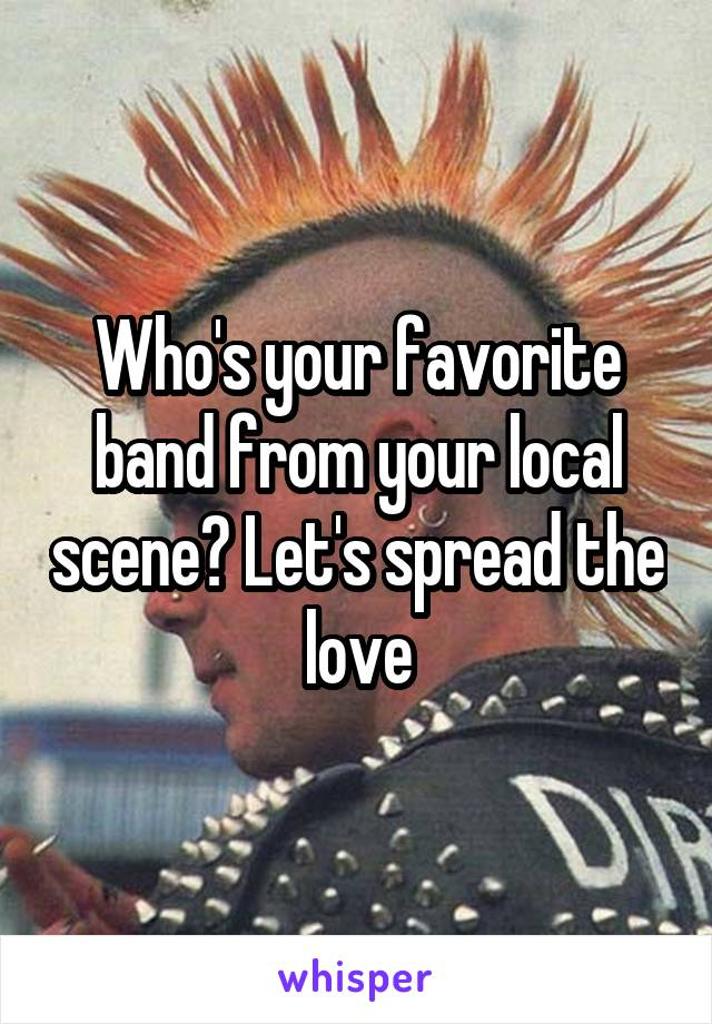 Who's your favorite band from your local scene? Let's spread the love