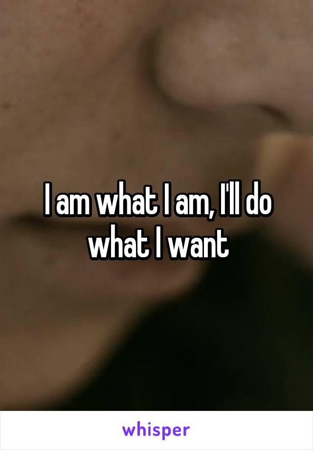 I am what I am, I'll do what I want