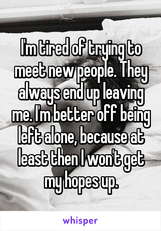 I'm tired of trying to meet new people. They always end up leaving me. I'm better off being left alone, because at least then I won't get my hopes up.