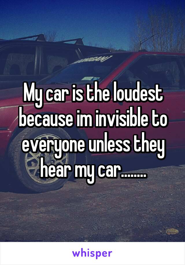 My car is the loudest because im invisible to everyone unless they hear my car........
