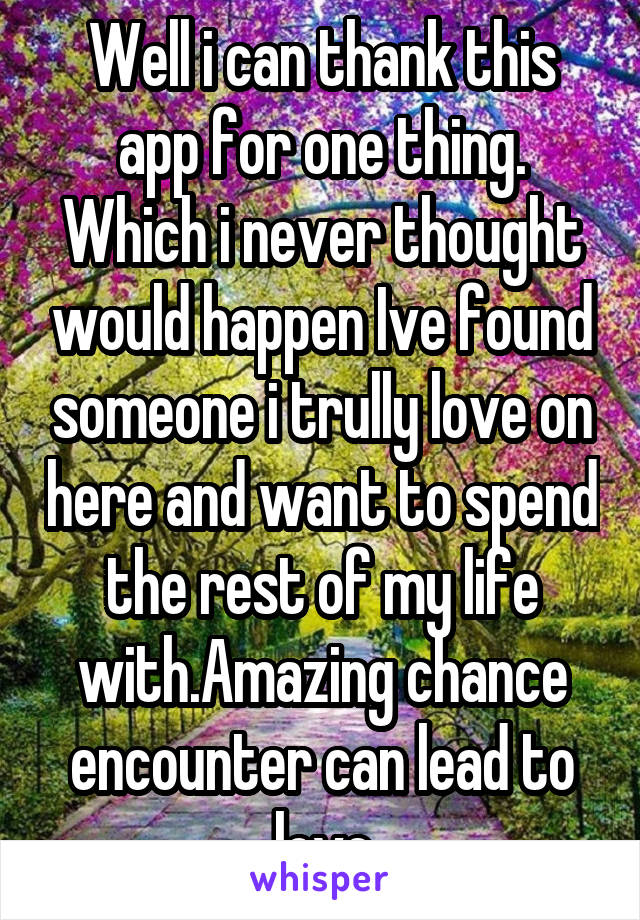 Well i can thank this app for one thing. Which i never thought would happen Ive found someone i trully love on here and want to spend the rest of my life with.Amazing chance encounter can lead to love