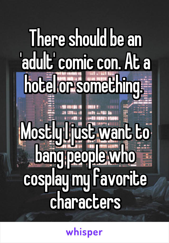 There should be an 'adult' comic con. At a hotel or something.   Mostly I just want to bang people who cosplay my favorite characters