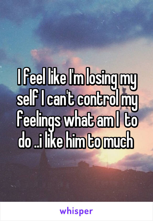 I feel like I'm losing my self I can't control my feelings what am I  to do ..i like him to much
