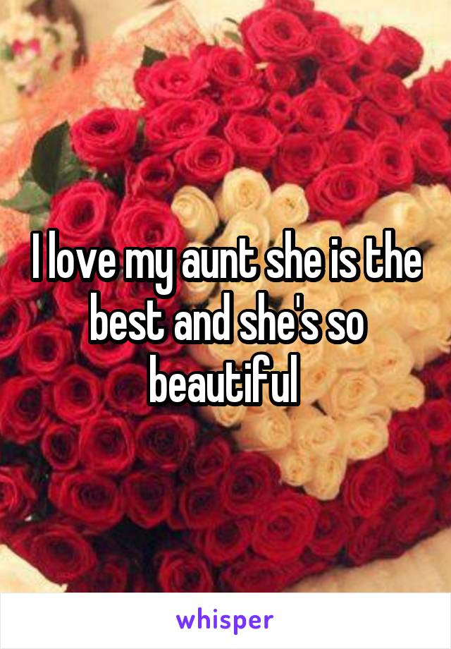 I love my aunt she is the best and she's so beautiful