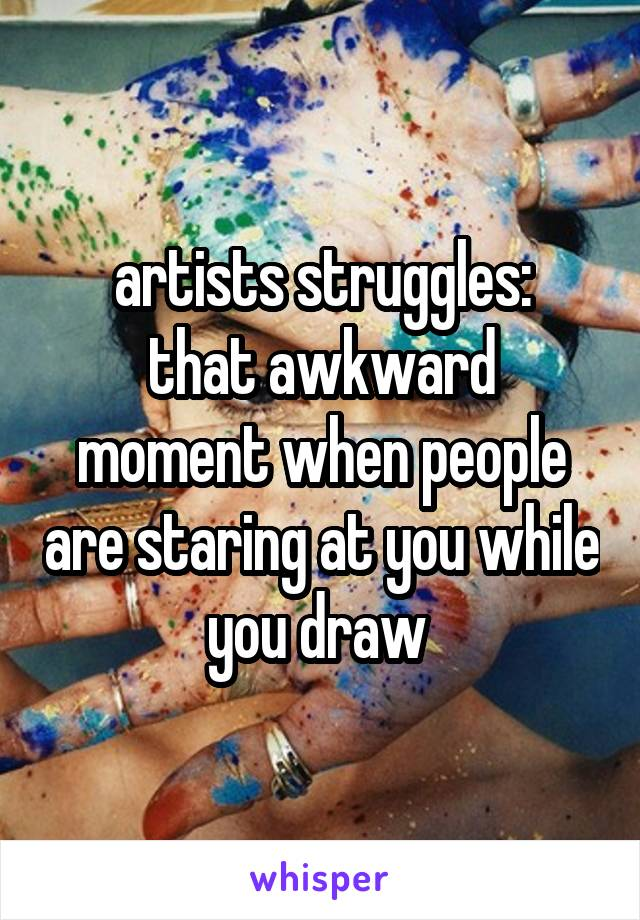 artists struggles: that awkward moment when people are staring at you while you draw