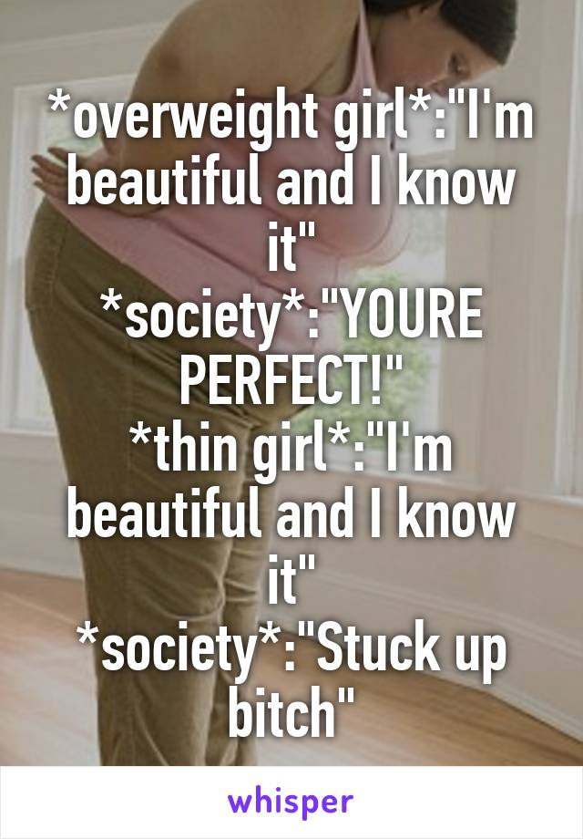 "*overweight girl*:""I'm beautiful and I know it"" *society*:""YOURE PERFECT!"" *thin girl*:""I'm beautiful and I know it"" *society*:""Stuck up bitch"""